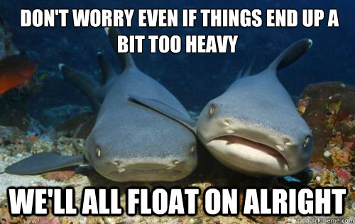 don't worry even if things end up a bit too heavy  We'll all float on alright  Compassionate Shark Friend
