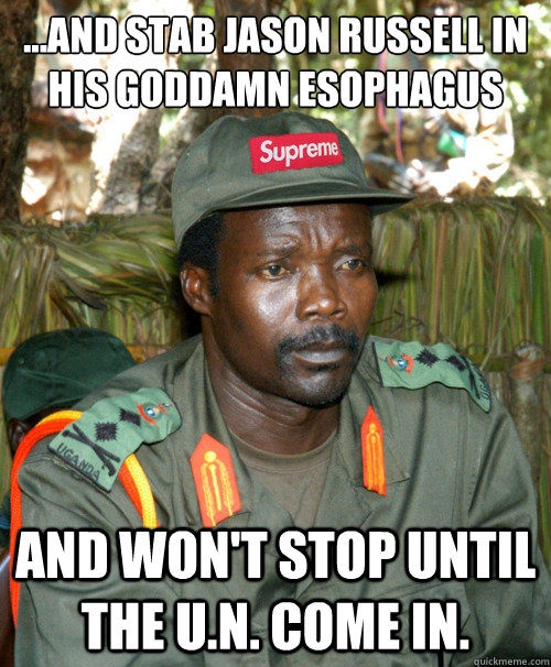 ...AND STAB JASON RUSSELL IN HIS GODDAMN ESOPHAGUS  AND WON'T STOP UNTIL THE U.N. COME IN.   Joseph Kony OFWGKTADGAF