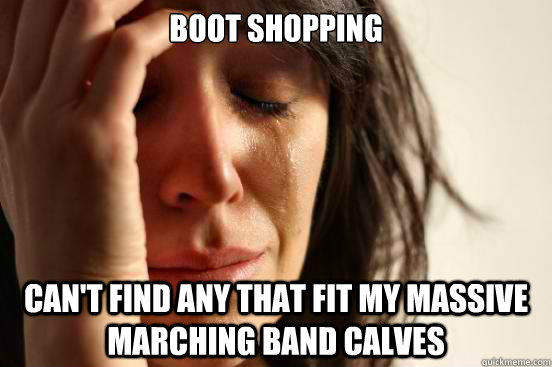 Boot shopping Can't find any that fit my massive marching band calves - Boot shopping Can't find any that fit my massive marching band calves  First World Problems