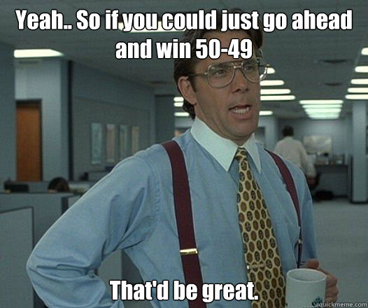 Yeah.. So if you could just go ahead and win 50-49 That'd be great. - Yeah.. So if you could just go ahead and win 50-49 That'd be great.  Bill Lumbergh - Thatd be great.