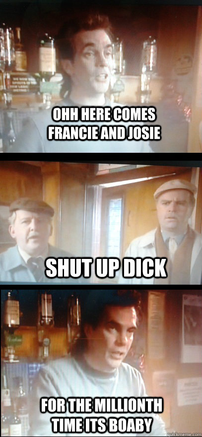 ohh here comes francie and josie Shut up dick For the millionth time its boaby  Still game banter