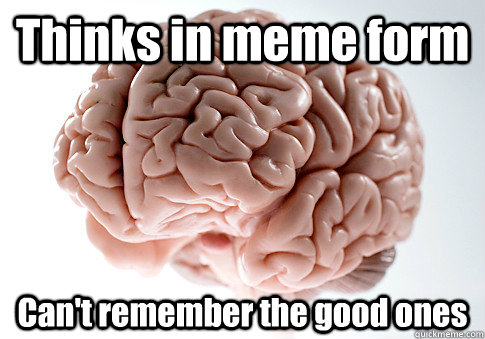 Thinks in meme form Can't remember the good ones  - Thinks in meme form Can't remember the good ones   Scumbag Brain
