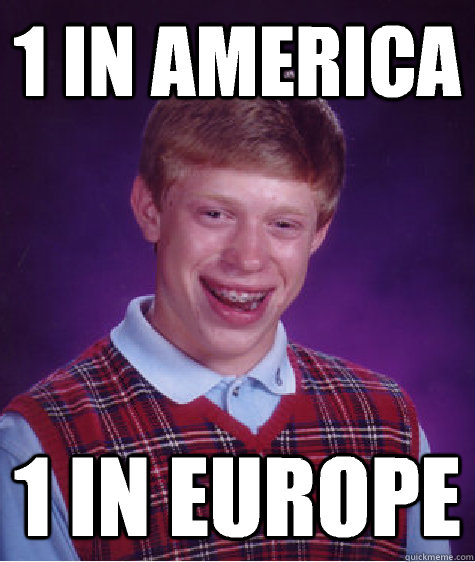 1 in america 1 in europe - 1 in america 1 in europe  Bad Luck Brian