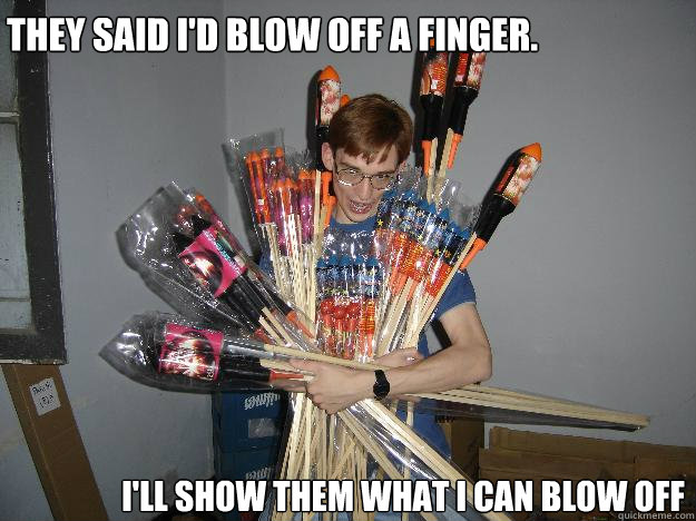 they said i'd blow off a finger. i'll show them what i can blow off  Crazy Fireworks Nerd