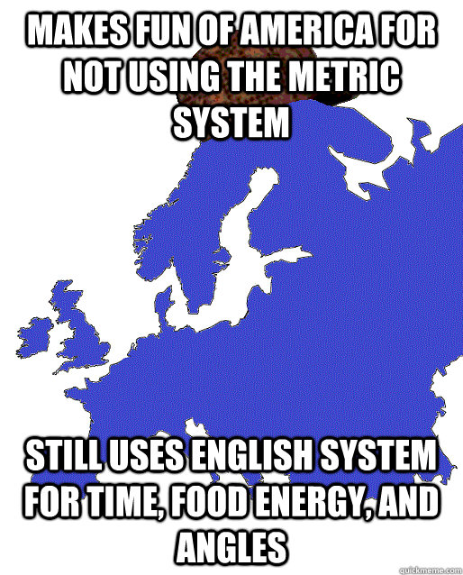 Makes fun of america for not using the metric system Still uses english system for time, food energy, and angles - Makes fun of america for not using the metric system Still uses english system for time, food energy, and angles  Scumbag Europe