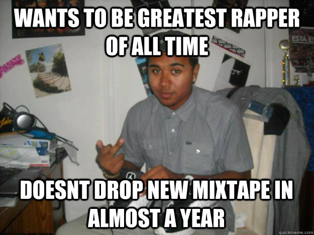 36b24062778620db082822b776ed54cbd9d9b7455b17e04decac6f1222a615d6 wants to be greatest rapper of all time doesnt drop new mixtape in,Mixtape Funny Memes