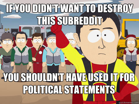 If you didn't want to destroy this subreddit You shouldn't have used it for political statements - If you didn't want to destroy this subreddit You shouldn't have used it for political statements  Captain Hindsight