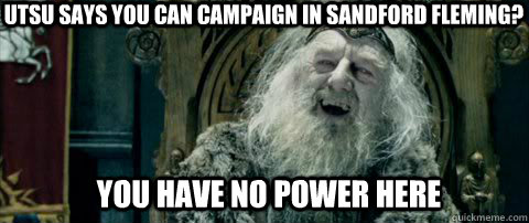 You have no power here UTSU says you can campaign in sandford fleming?