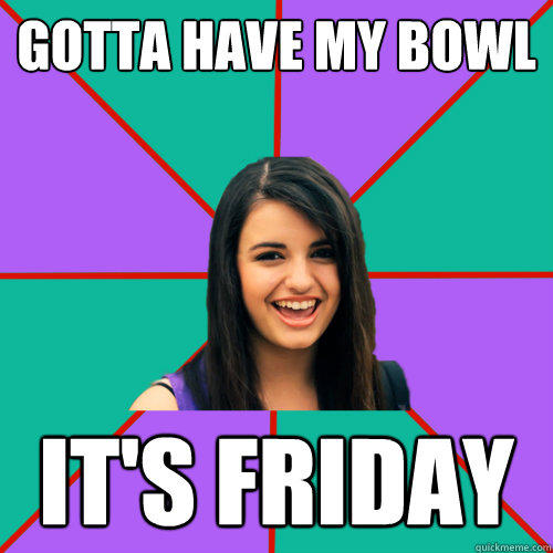 GOTTA HAVE MY BOWL IT'S FRIDAY
