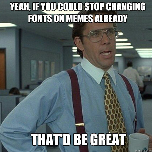 YEAH, IF YOU COULD STOP CHANGING FONTS ON MEMES ALREADY THAT'D BE GREAT