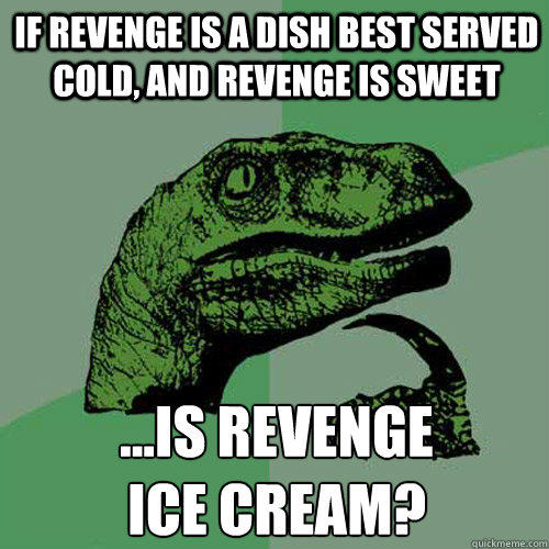 If revenge is a dish best served cold, and revenge is sweet ...is revenge  ice cream? - If revenge is a dish best served cold, and revenge is sweet ...is revenge  ice cream?  Philosoraptor