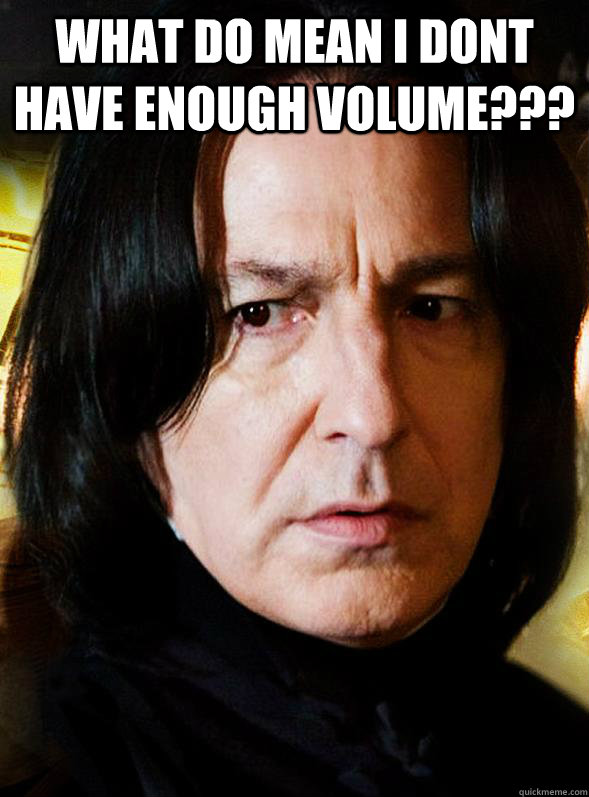 what do mean i dont have enough volume???  - what do mean i dont have enough volume???   Sensitive Snape