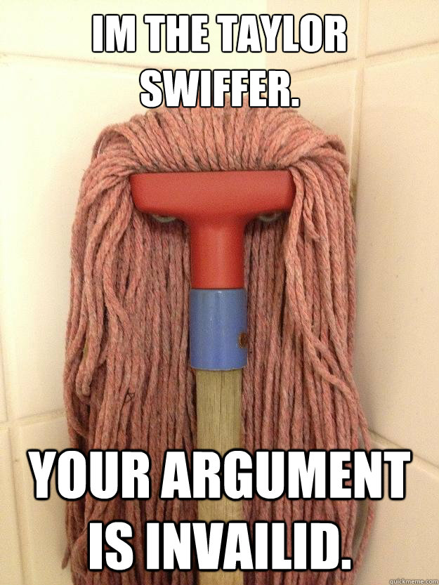 Im the Taylor Swiffer. Your Argument is Invailid.  Insanity Mop