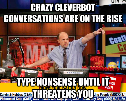 Crazy cleverbot conversations are on the rise Type nonsense until it threatens you - Crazy cleverbot conversations are on the rise Type nonsense until it threatens you  Mad Karma with Jim Cramer