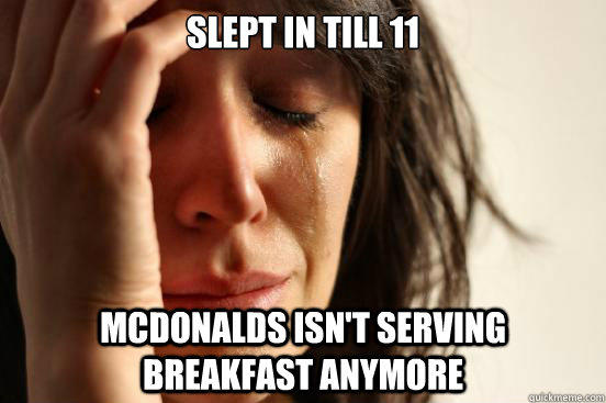 Slept in till 11 Mcdonalds isn't serving breakfast anymore  - Slept in till 11 Mcdonalds isn't serving breakfast anymore   First World Problems
