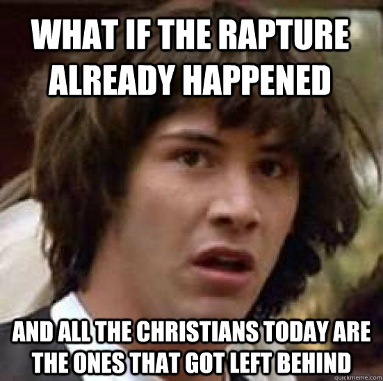 What if the rapture already happened and all the christians today are the ones that got left behind - What if the rapture already happened and all the christians today are the ones that got left behind  conspiracy keanu