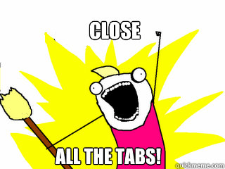 Close All the tabs!  All The Things