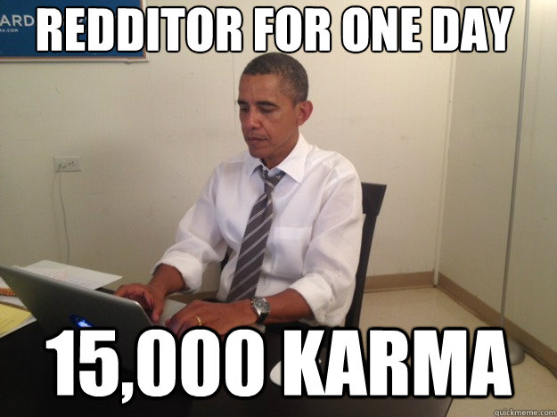 Redditor for one day 15,000 karma - Redditor for one day 15,000 karma  reddit obama