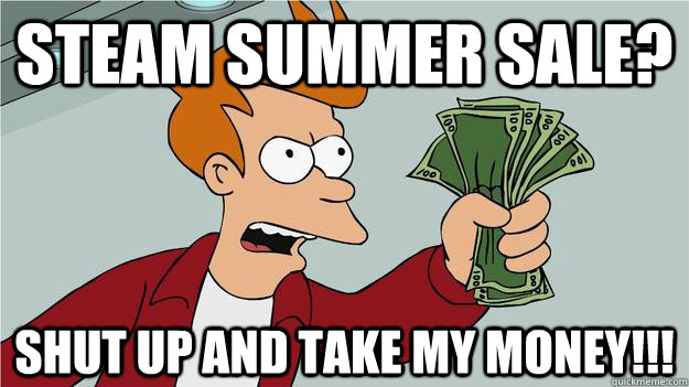 Steam summer sale? Shut up and take my money!!!