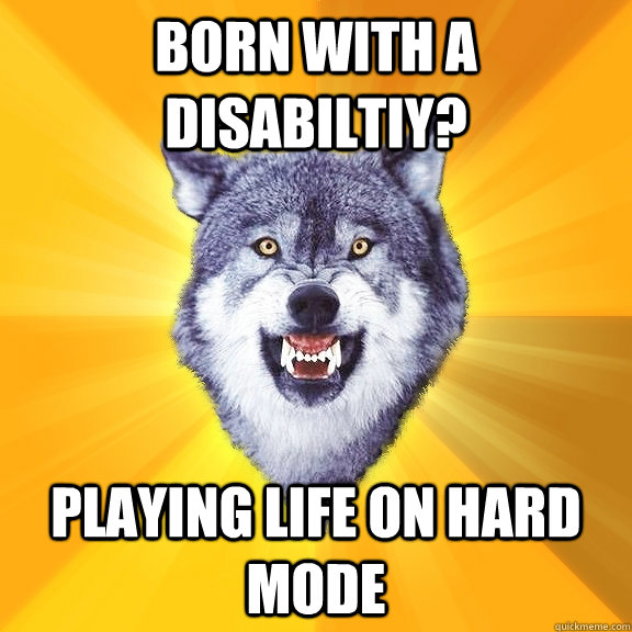 born with a disabiltiy? playing life on hard mode - born with a disabiltiy? playing life on hard mode  Courage Wolf