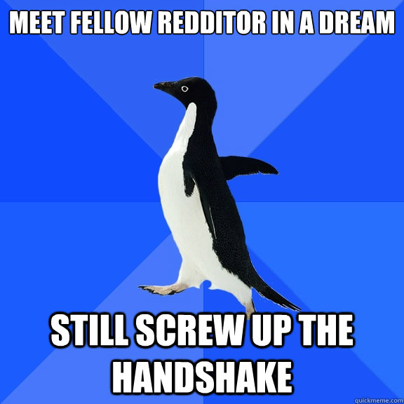 Meet fellow redditor in a dream Still screw up the handshake - Meet fellow redditor in a dream Still screw up the handshake  Socially Awkward Penguin