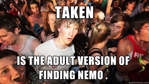Taken is the adult version of finding nemo . - Taken is the adult version of finding nemo .  Sudden Clarity Clarence