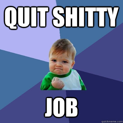 Quit shitty job - Quit shitty job  Success Kid