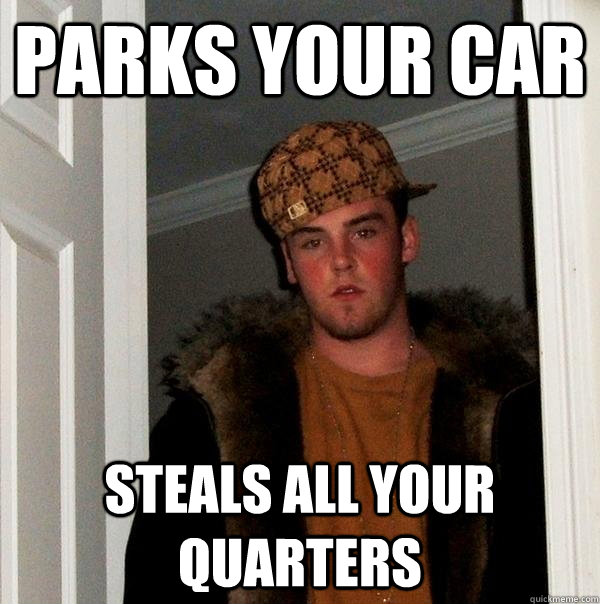 parks your car steals all your quarters - parks your car steals all your quarters  Scumbag Steve