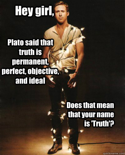 Hey girl, Plato said that truth is permanent, perfect, objective, and ideal Does that mean that your name is 'Truth'?