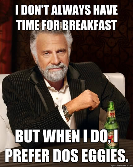 I don't always have time for breakfast but when I do, I prefer dos eggies. - I don't always have time for breakfast but when I do, I prefer dos eggies.  The Most Interesting Man In The World