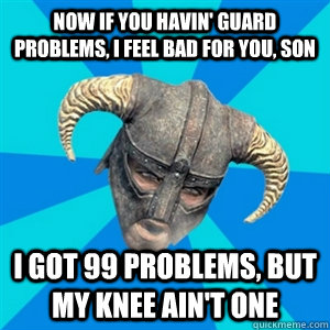 Now if you havin' guard problems, I feel bad for you, son I got 99 problems, but my knee ain't one - Now if you havin' guard problems, I feel bad for you, son I got 99 problems, but my knee ain't one  Skyrim Stan