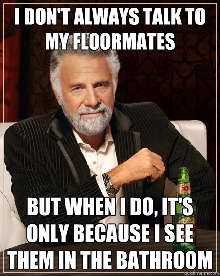 i don't always talk to my floormates but when i do, it's only because i see them in the bathroom - i don't always talk to my floormates but when i do, it's only because i see them in the bathroom  The Most Interesting Man In The World