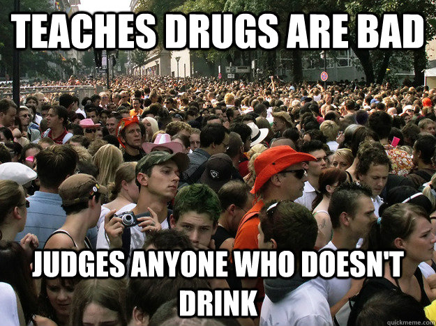 teaches Drugs are bad Judges anyone who doesn't drink