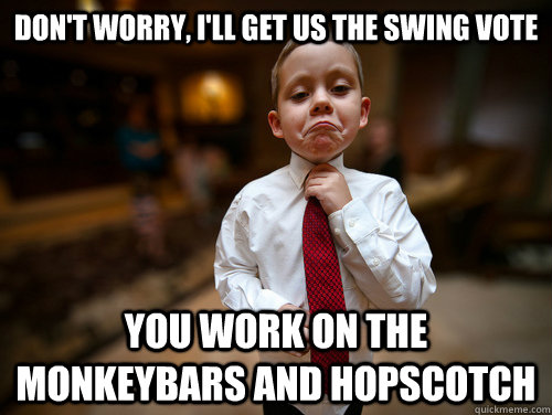 Don't worry, I'll get us the swing vote You work on the monkeybars and hopscotch  Financial Advisor Kid