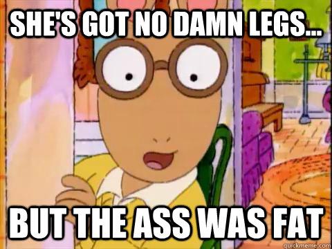 she's got no damn legs... but the ass was fat  Arthur Sees A Fat Ass