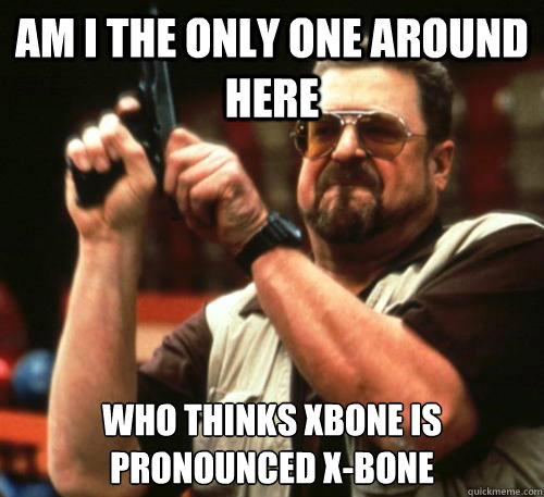 Am i the only one around here who thinks xbone is pronounced x-bone - Am i the only one around here who thinks xbone is pronounced x-bone  Am I The Only One Around Here