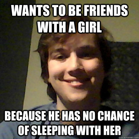 Wants to be friends with a girl Because he has no chance of sleeping with her - Wants to be friends with a girl Because he has no chance of sleeping with her  Friendzoned Peter