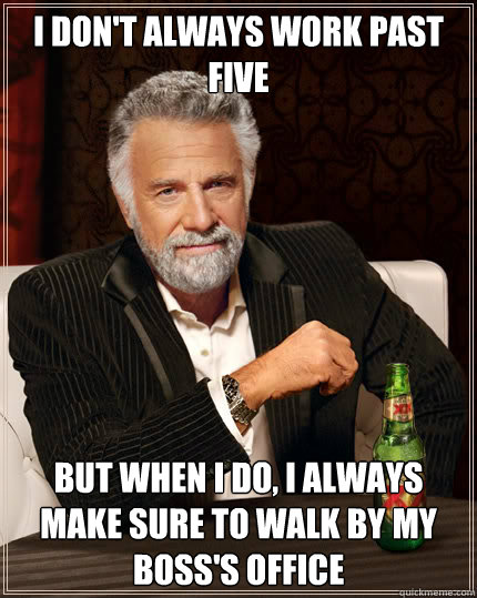 I don't always work past five but when i do, I always make sure to walk by my boss's office - I don't always work past five but when i do, I always make sure to walk by my boss's office  Dos Equis man