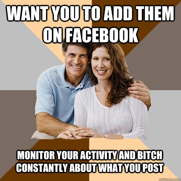 Want you to add them on facebook monitor your activity and bitch constantly about what you post - Want you to add them on facebook monitor your activity and bitch constantly about what you post  Scumbag Parents