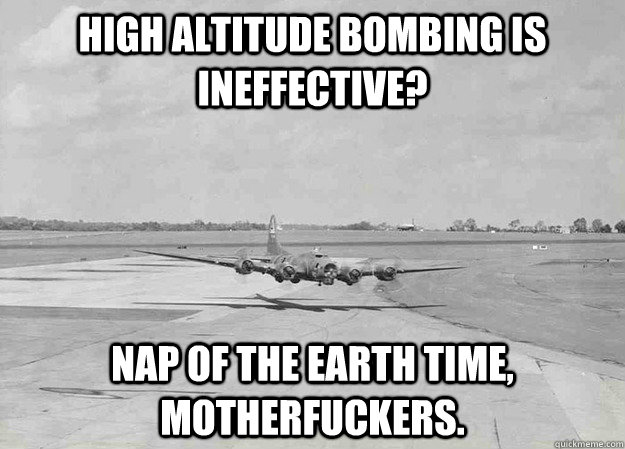 High altitude bombing is ineffective?  NAP OF THE EARTH TIME, MOTHERFUCKERS. - High altitude bombing is ineffective?  NAP OF THE EARTH TIME, MOTHERFUCKERS.  Misc