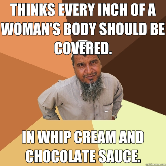 THINKS EVERY INCH OF A WOMAN'S BODY SHOULD BE COVERED. IN WHIP CREAM AND CHOCOLATE SAUCE. - THINKS EVERY INCH OF A WOMAN'S BODY SHOULD BE COVERED. IN WHIP CREAM AND CHOCOLATE SAUCE.  Ordinary Muslim Man