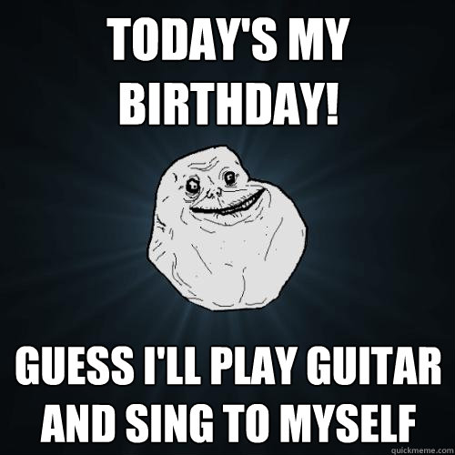 36ddd6f1528167c8c96127f5d07f4e58610937839ac848f94d876f62df0ee53d today's my birthday! guess i'll play guitar and sing to myself