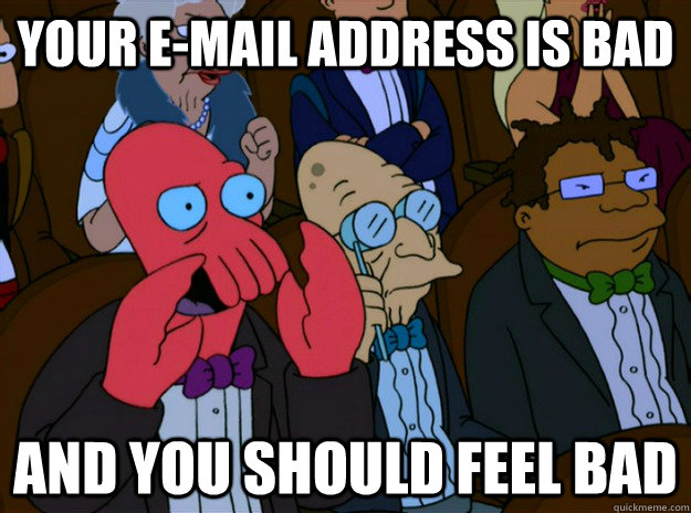 Your e-mail address is bad And you should feel bad - Your e-mail address is bad And you should feel bad  And you should feel bad