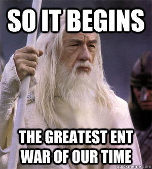 so it begins the greatest ent war of our time - so it begins the greatest ent war of our time  So it begins gandalf