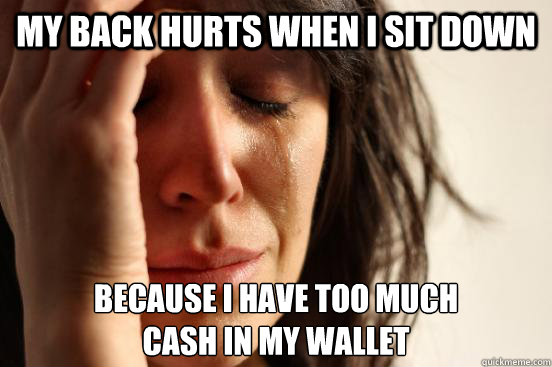 my back hurts when I sit down because I have too much  cash in my wallet - my back hurts when I sit down because I have too much  cash in my wallet  First World Problems