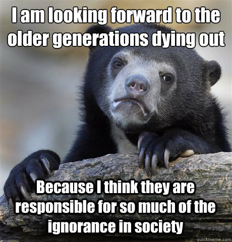 I am looking forward to the older generations dying out Because I think they are responsible for so much of the ignorance in society - I am looking forward to the older generations dying out Because I think they are responsible for so much of the ignorance in society  Confession Bear