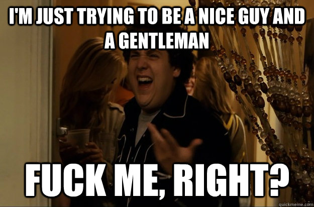 I'm just trying to be a nice guy and a gentleman Fuck Me, Right? - I'm just trying to be a nice guy and a gentleman Fuck Me, Right?  Fuck Me, Right