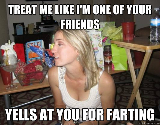 Treat me like I'm one of your friends Yells at you for farting