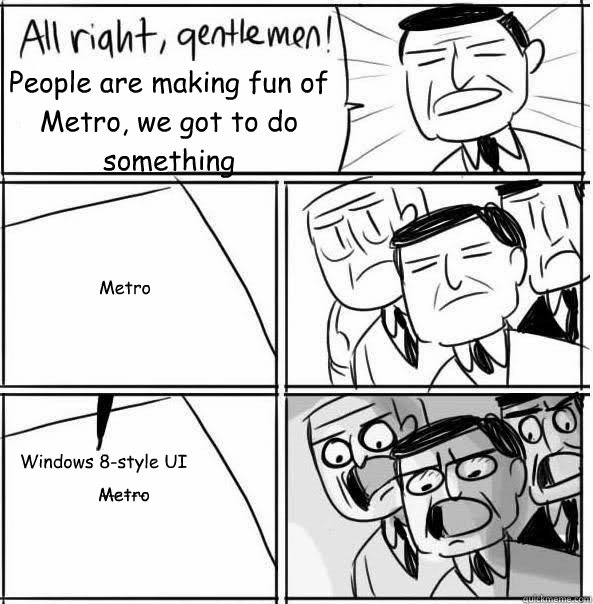 People are making fun of Metro, we got to do something  Metro Windows 8-style UI Metro ------
