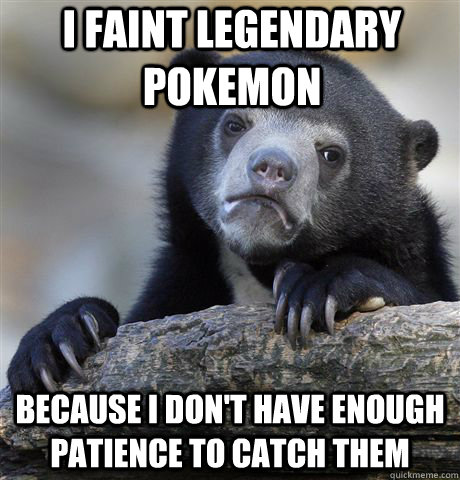 I faint legendary pokemon because i don't have enough patience to catch them - I faint legendary pokemon because i don't have enough patience to catch them  Confession Bear